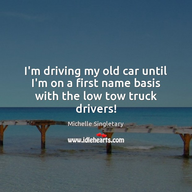 I'm driving my old car until I'm on a first name basis with the low tow truck drivers! Michelle Singletary Picture Quote