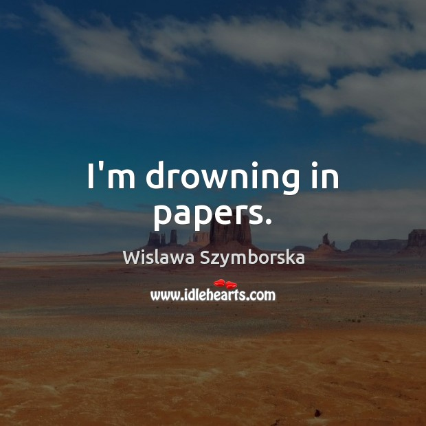 I'm drowning in papers. Wislawa Szymborska Picture Quote