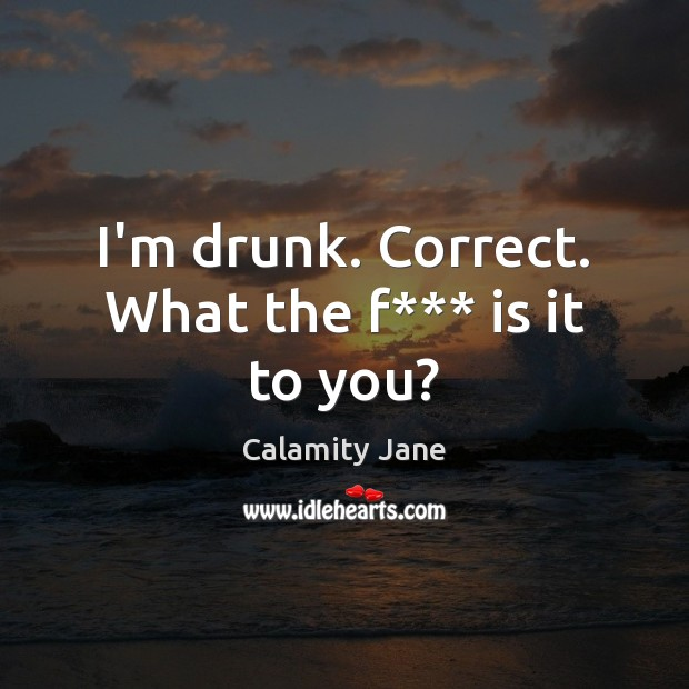 I'm drunk. Correct. What the f*** is it to you? Image