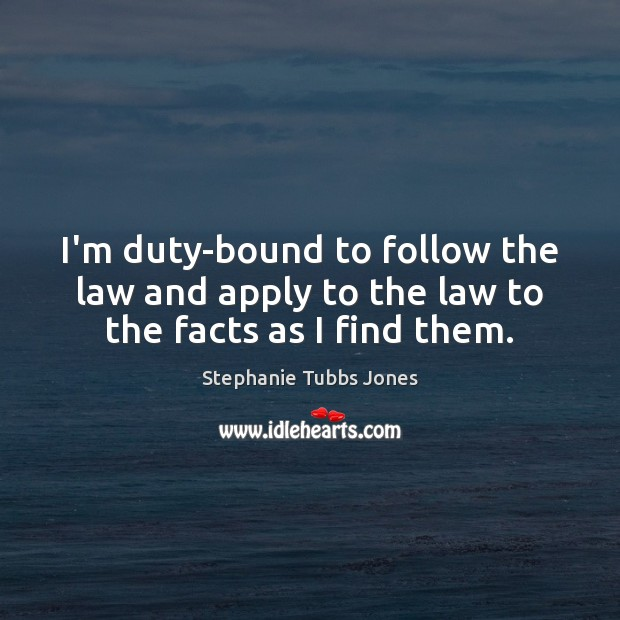 I'm duty-bound to follow the law and apply to the law to the facts as I find them. Stephanie Tubbs Jones Picture Quote