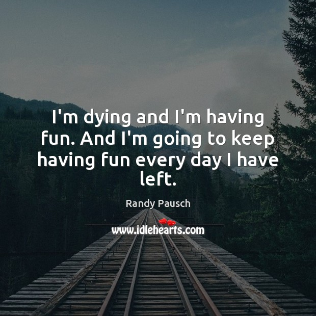 I'm dying and I'm having fun. And I'm going to keep having fun every day I have left. Randy Pausch Picture Quote