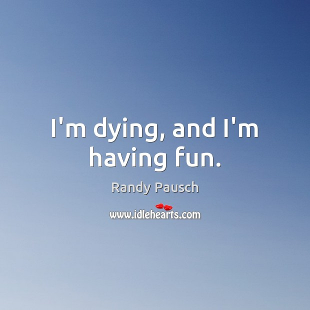 I'm dying, and I'm having fun. Randy Pausch Picture Quote