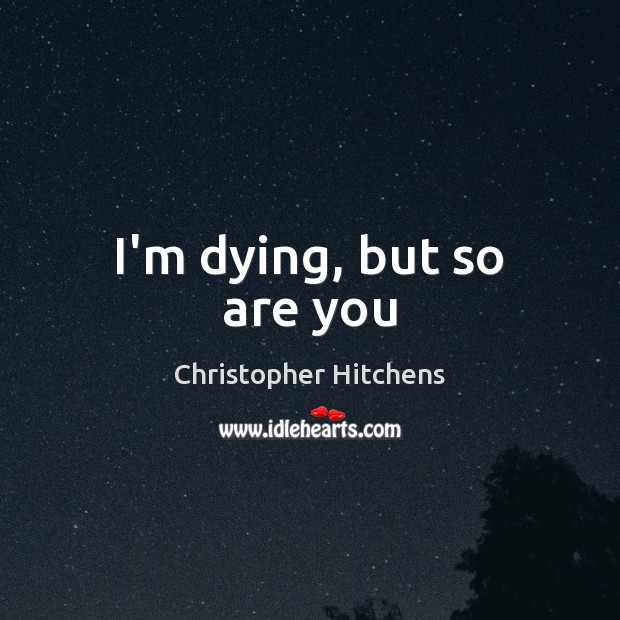 I'm dying, but so are you Christopher Hitchens Picture Quote