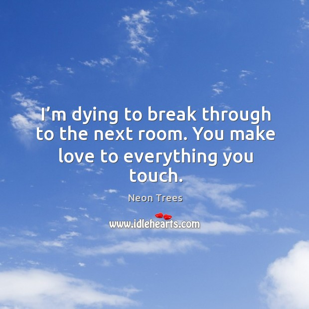 I'm dying to break through to the next room. You make love to everything you touch. Image