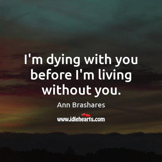 Image, I'm dying with you before I'm living without you.