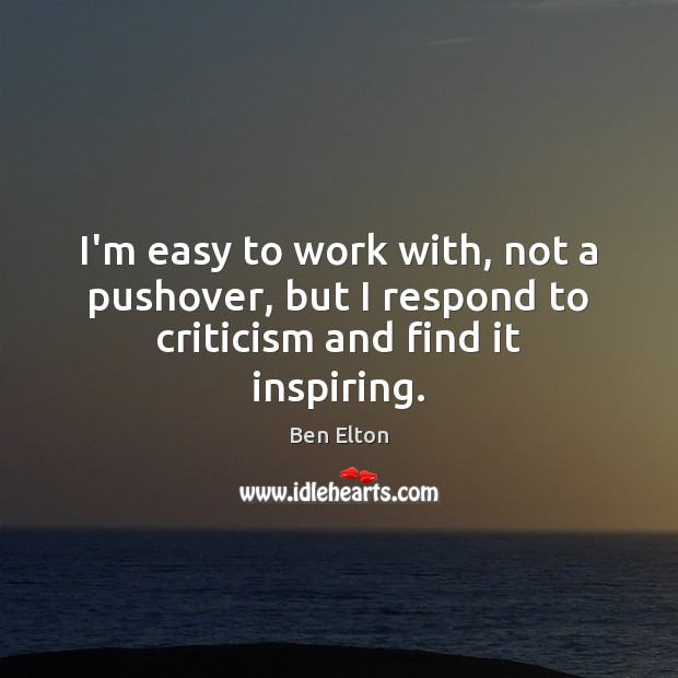 I'm easy to work with, not a pushover, but I respond to criticism and find it inspiring. Image