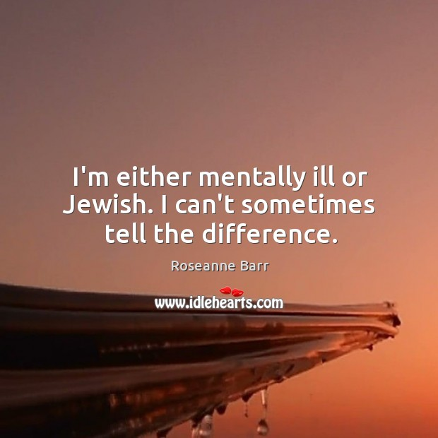 I'm either mentally ill or Jewish. I can't sometimes tell the difference. Roseanne Barr Picture Quote