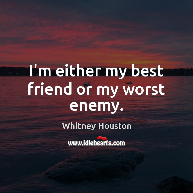 I'm either my best friend or my worst enemy. Whitney Houston Picture Quote