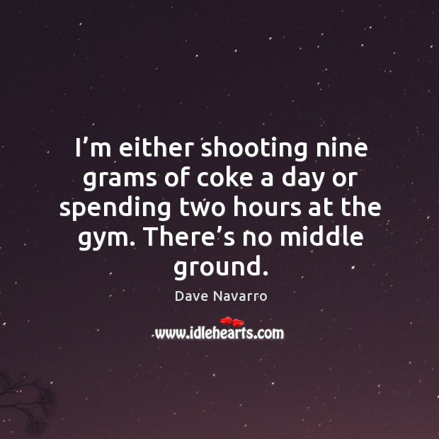 I'm either shooting nine grams of coke a day or spending two hours at the gym. There's no middle ground. Image