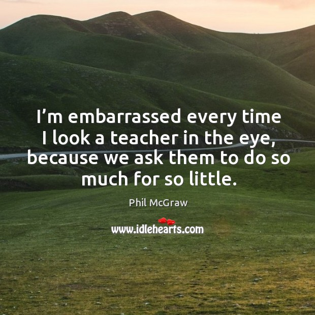 Image, I'm embarrassed every time I look a teacher in the eye, because we ask them to do so much for so little.