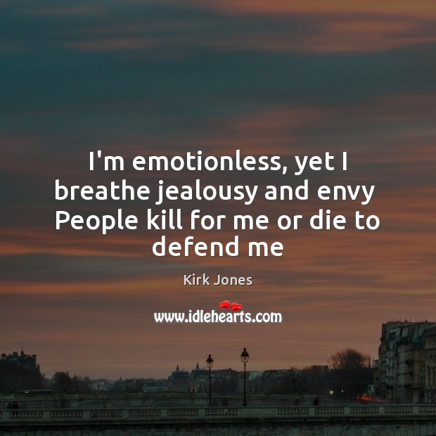 I'm emotionless, yet I breathe jealousy and envy  People kill for me or die to defend me Image