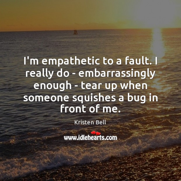 I'm empathetic to a fault. I really do – embarrassingly enough – Kristen Bell Picture Quote