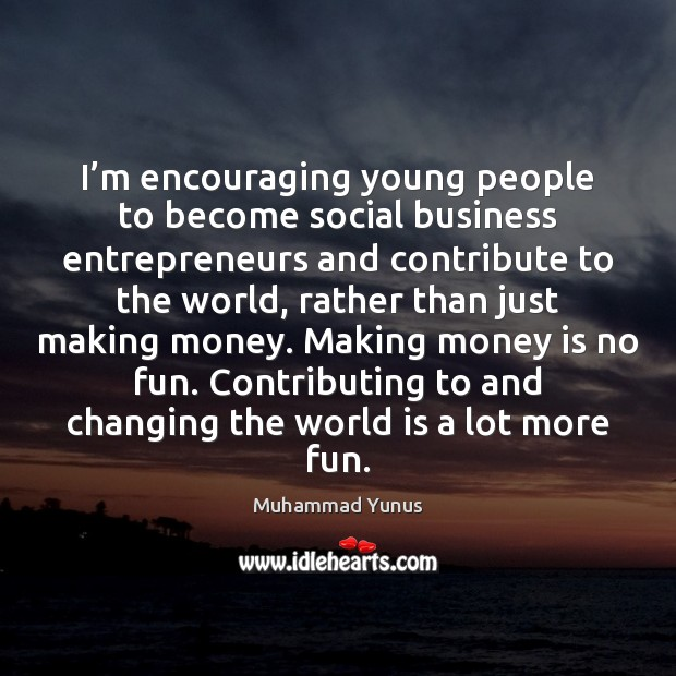 I'm encouraging young people to become social business entrepreneurs and contribute Muhammad Yunus Picture Quote