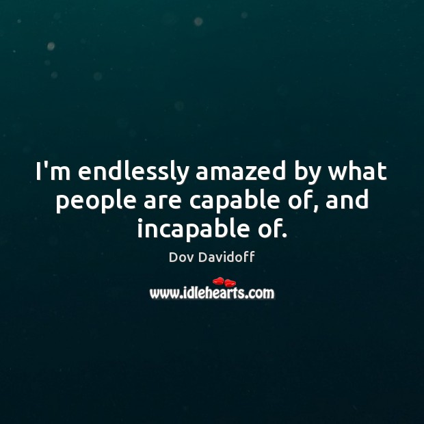 I'm endlessly amazed by what people are capable of, and incapable of. Dov Davidoff Picture Quote