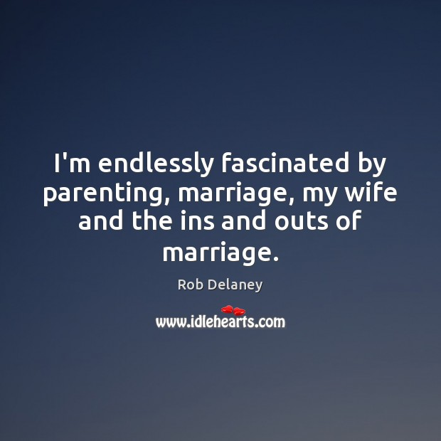 I'm endlessly fascinated by parenting, marriage, my wife and the ins and outs of marriage. Rob Delaney Picture Quote