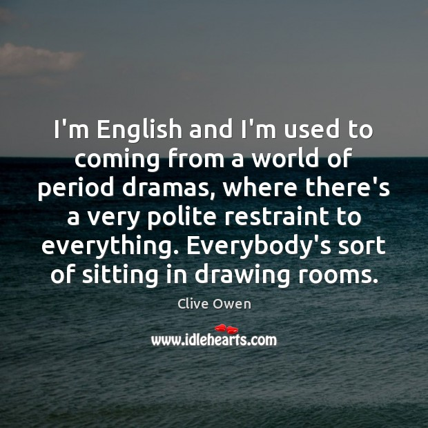 I'm English and I'm used to coming from a world of period Image