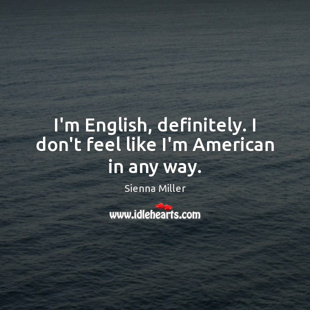 I'm English, definitely. I don't feel like I'm American in any way. Sienna Miller Picture Quote