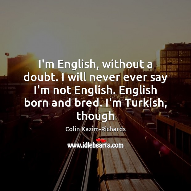 I'm English, without a doubt. I will never ever say I'm not Image