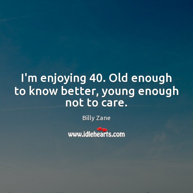 I'm enjoying 40. Old enough to know better, young enough not to care. Image