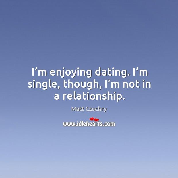 Image, I'm enjoying dating. I'm single, though, I'm not in a relationship.