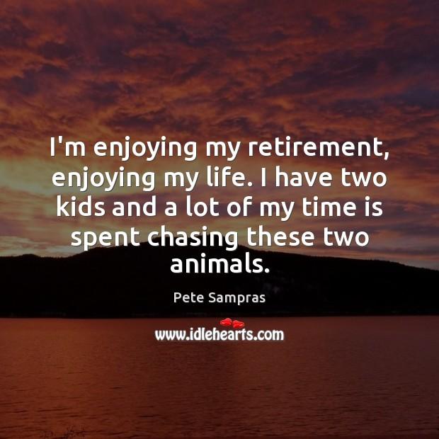 I'm enjoying my retirement, enjoying my life. I have two kids and Image