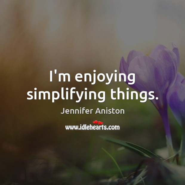 I'm enjoying simplifying things. Jennifer Aniston Picture Quote