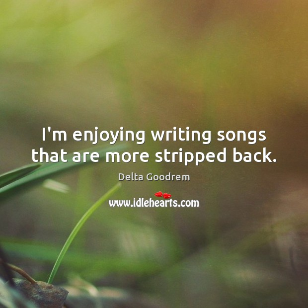 I'm enjoying writing songs that are more stripped back. Image
