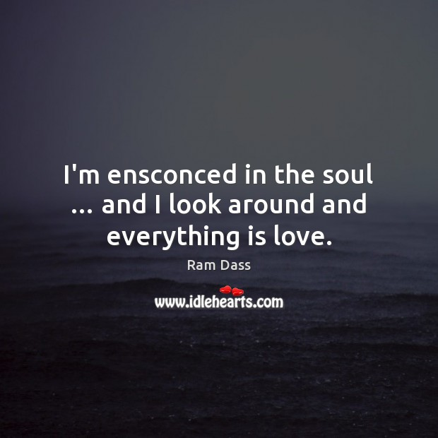 I'm ensconced in the soul … and I look around and everything is love. Image