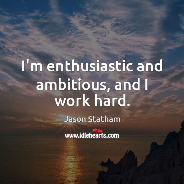 I'm enthusiastic and ambitious, and I work hard. Jason Statham Picture Quote