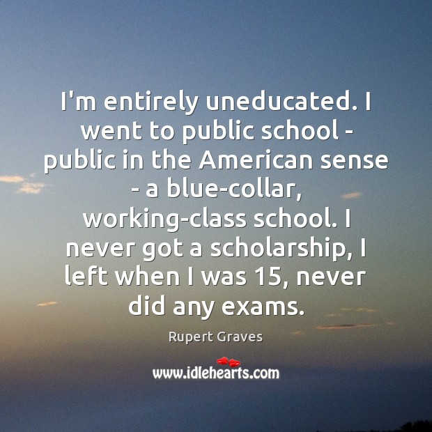 Image, I'm entirely uneducated. I went to public school – public in the