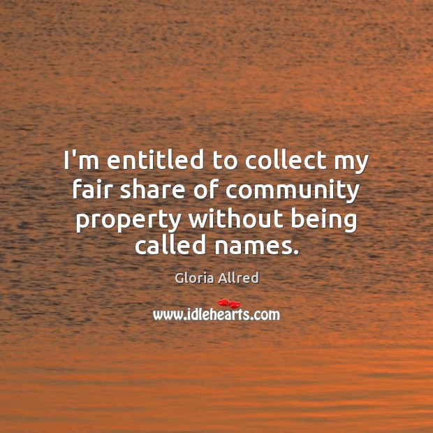 I'm entitled to collect my fair share of community property without being called names. Image