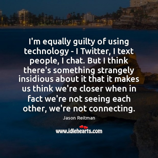 I'm equally guilty of using technology – I Twitter, I text people, Jason Reitman Picture Quote