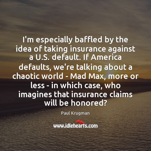 Image, I'm especially baffled by the idea of taking insurance against a U.