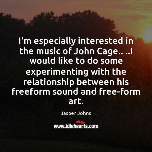 I'm especially interested in the music of John Cage.. ..I would like Image