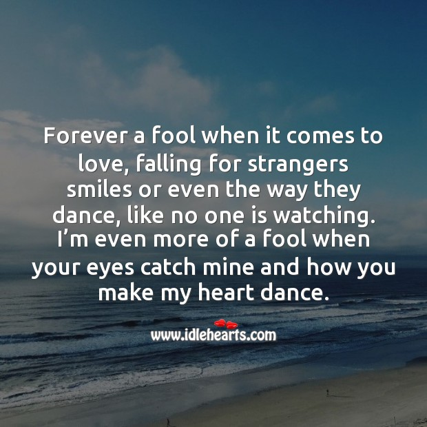 I'm even more of a fool when your eyes catch mine and how you make my heart dance. Fools Quotes Image