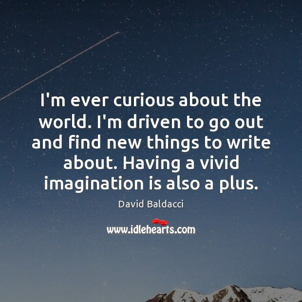 I'm ever curious about the world. I'm driven to go out and David Baldacci Picture Quote