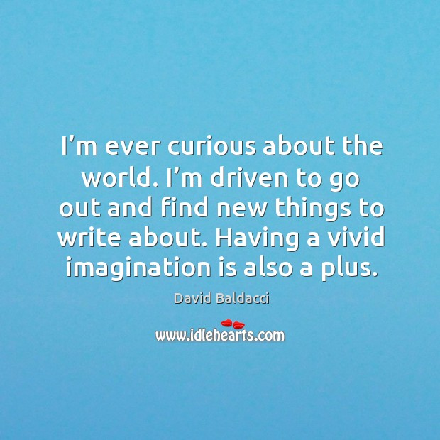 I'm ever curious about the world. I'm driven to go out and find new things to write about. David Baldacci Picture Quote