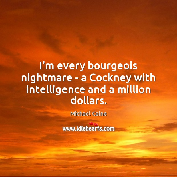 I'm every bourgeois nightmare – a Cockney with intelligence and a million dollars. Image