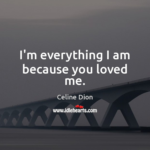 I'm everything I am because you loved me. Celine Dion Picture Quote