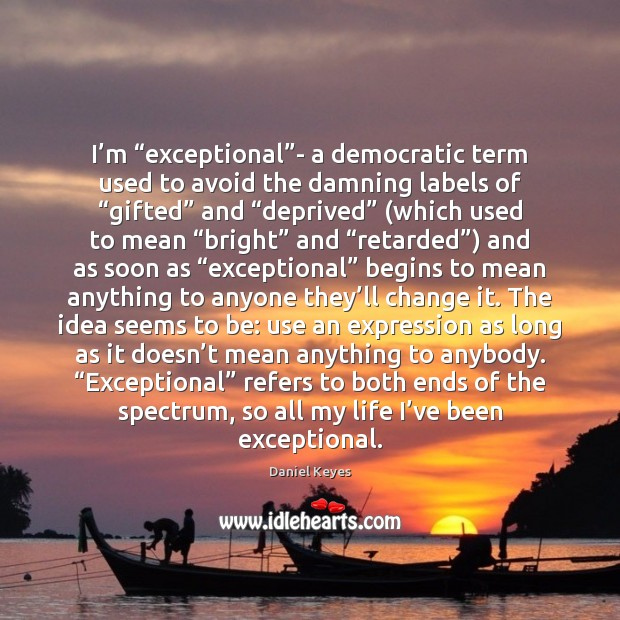 """I'm """"exceptional""""- a democratic term used to avoid the damning Daniel Keyes Picture Quote"""