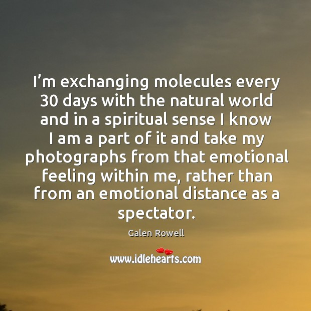 I'm exchanging molecules every 30 days with the natural world and in a spiritual sense I know I am Galen Rowell Picture Quote