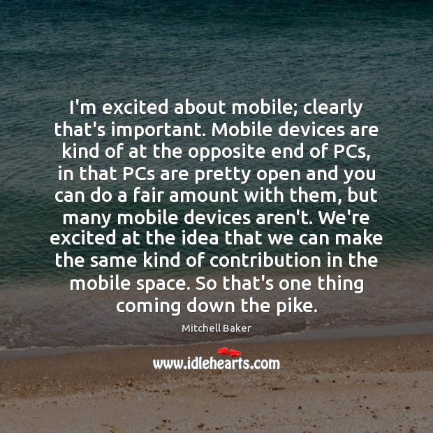 I'm excited about mobile; clearly that's important. Mobile devices are kind of Mitchell Baker Picture Quote