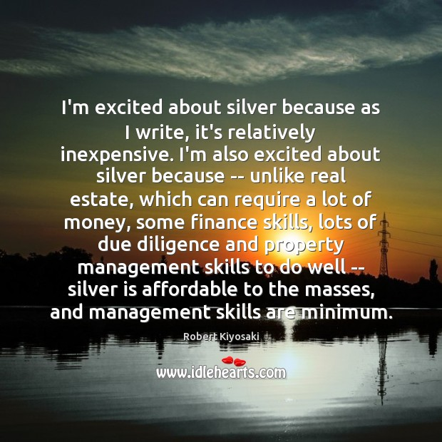 I'm excited about silver because as I write, it's relatively inexpensive. I'm Finance Quotes Image