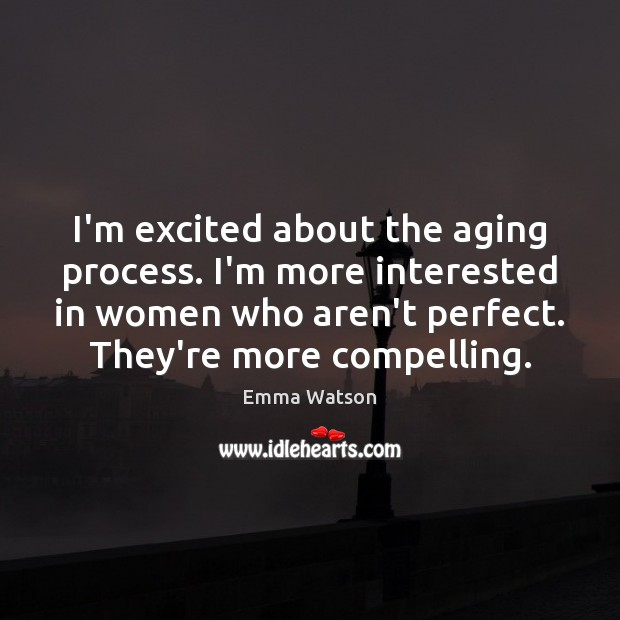 I'm excited about the aging process. I'm more interested in women who Image
