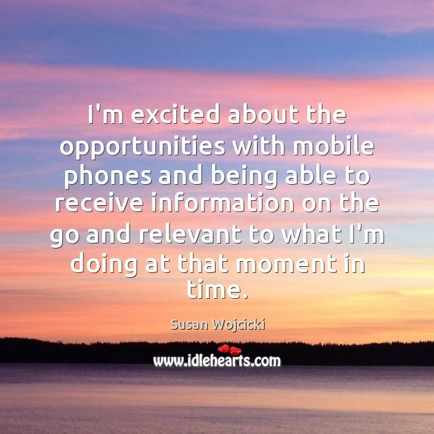 I'm excited about the opportunities with mobile phones and being able to Susan Wojcicki Picture Quote