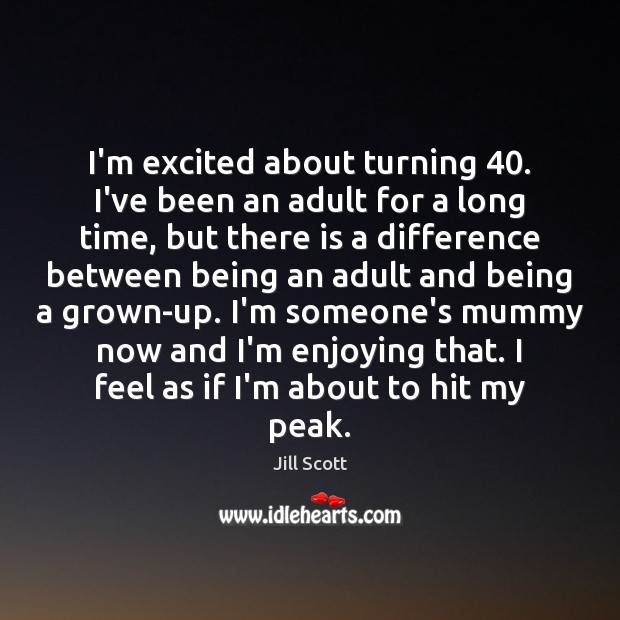I'm excited about turning 40. I've been an adult for a long time, Jill Scott Picture Quote