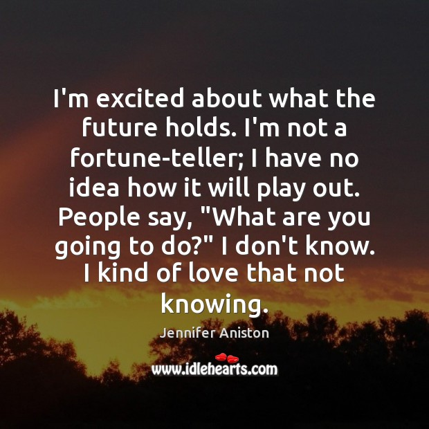 Image, I'm excited about what the future holds. I'm not a fortune-teller; I