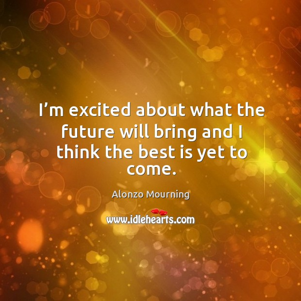 I'm excited about what the future will bring and I think the best is yet to come. Alonzo Mourning Picture Quote