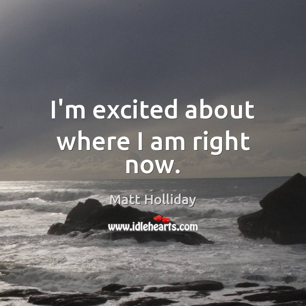 I'm excited about where I am right now. Image