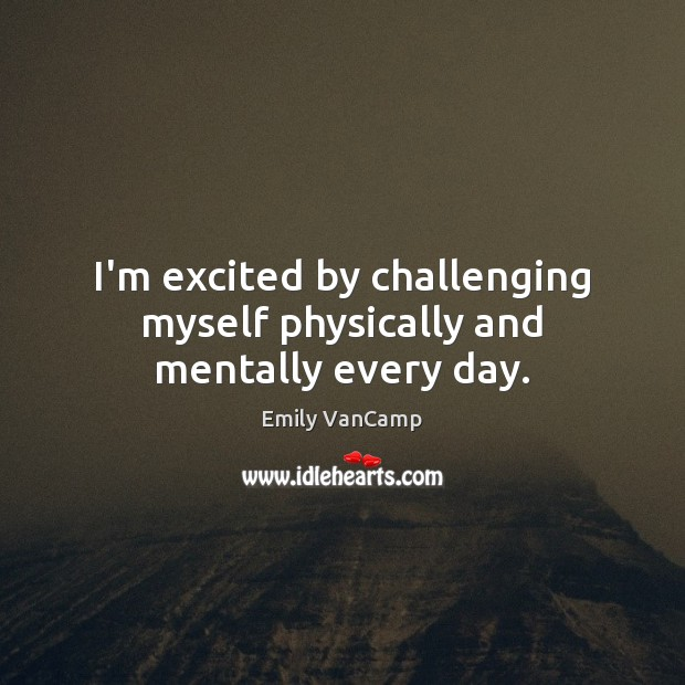 I'm excited by challenging myself physically and mentally every day. Emily VanCamp Picture Quote